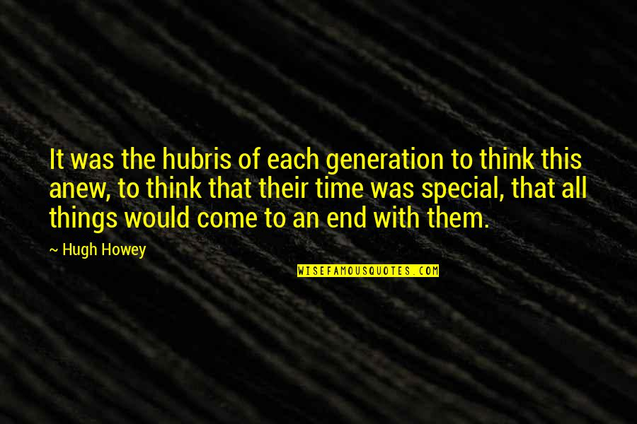 Generation Quotes By Hugh Howey: It was the hubris of each generation to