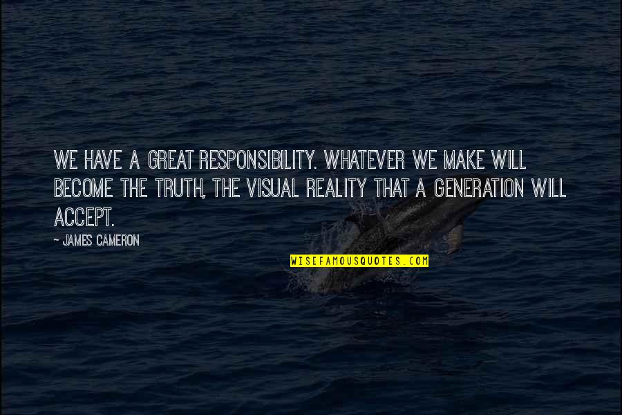Generation Quotes By James Cameron: We have a great responsibility. Whatever we make