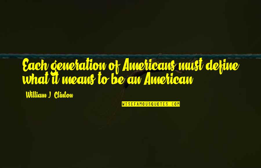 Generation Quotes By William J. Clinton: Each generation of Americans must define what it