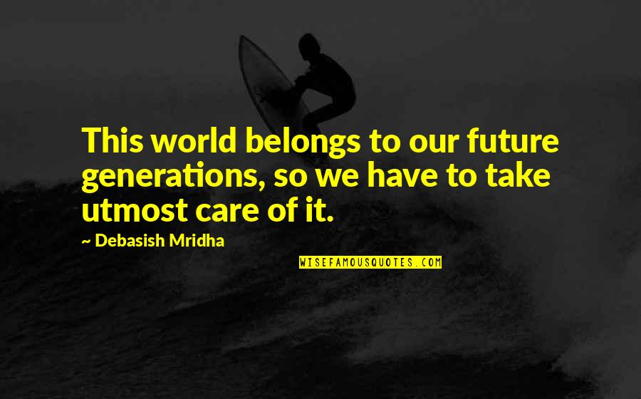 Generations Of Love Quotes By Debasish Mridha: This world belongs to our future generations, so