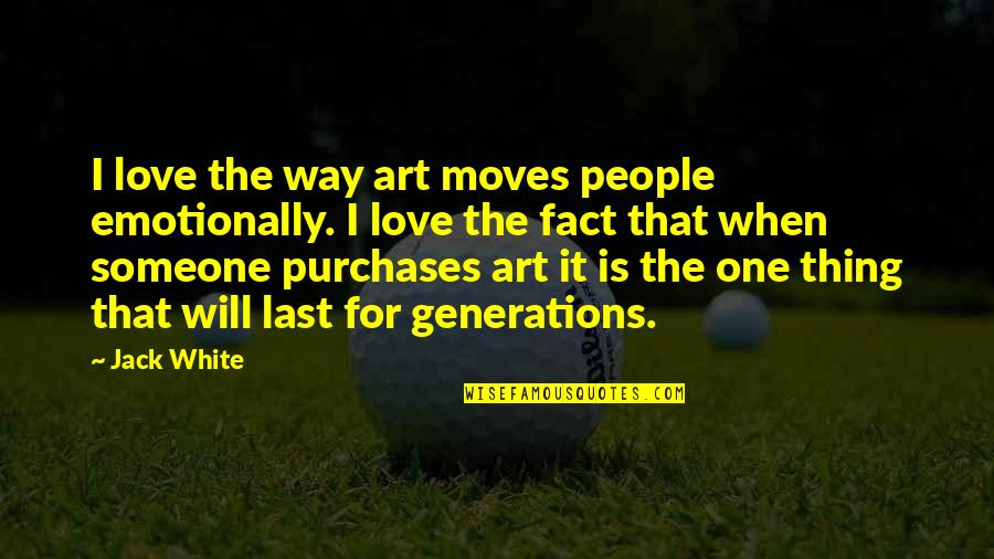 Generations Of Love Quotes By Jack White: I love the way art moves people emotionally.