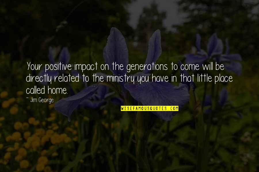 Generations Of Love Quotes By Jim George: Your positive impact on the generations to come