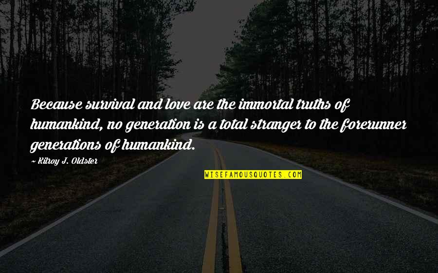 Generations Of Love Quotes By Kilroy J. Oldster: Because survival and love are the immortal truths