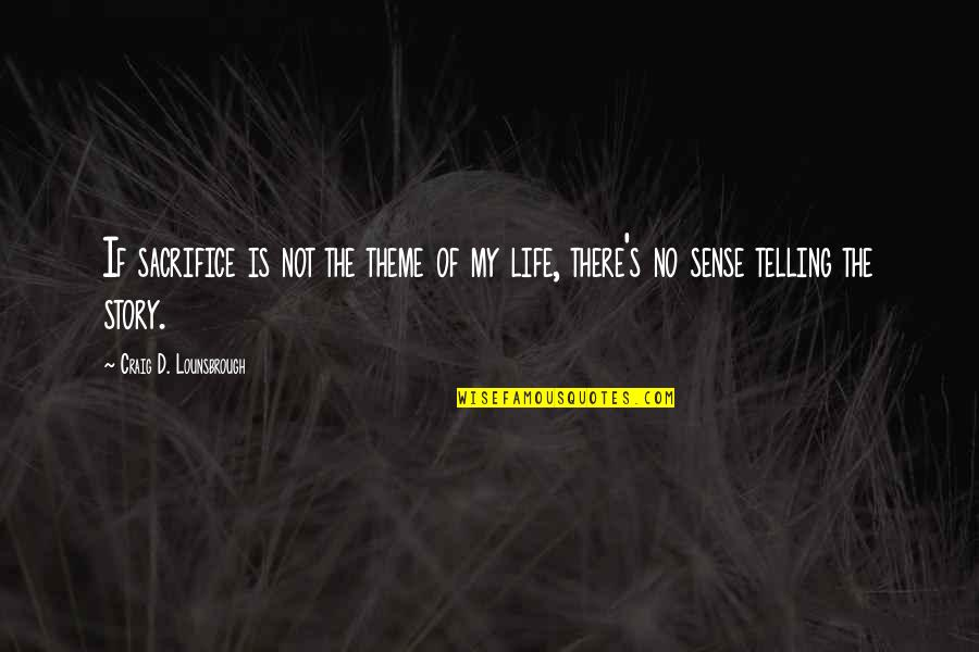 Generosity Life Quotes By Craig D. Lounsbrough: If sacrifice is not the theme of my