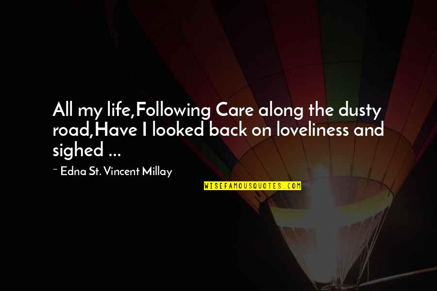 Generosity Life Quotes By Edna St. Vincent Millay: All my life,Following Care along the dusty road,Have
