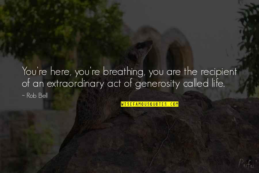 Generosity Life Quotes By Rob Bell: You're here, you're breathing, you are the recipient