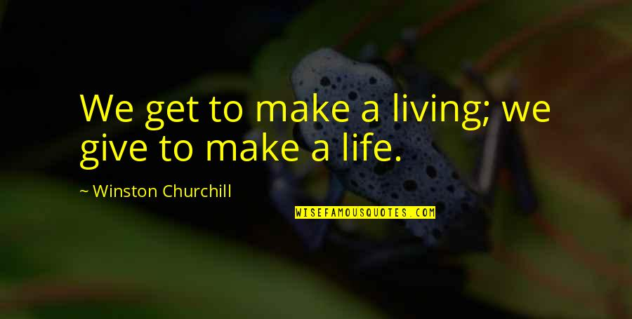 Generosity Life Quotes By Winston Churchill: We get to make a living; we give