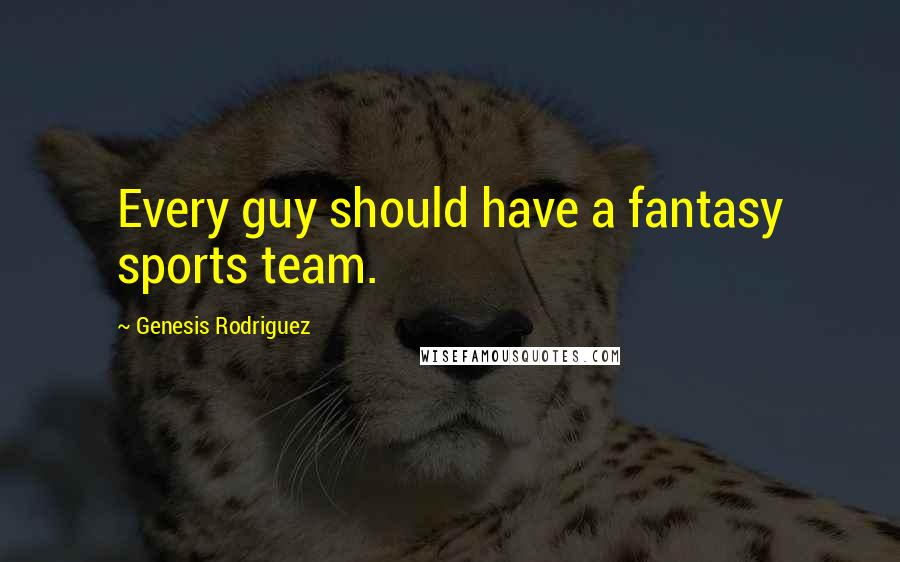 Genesis Rodriguez quotes: Every guy should have a fantasy sports team.