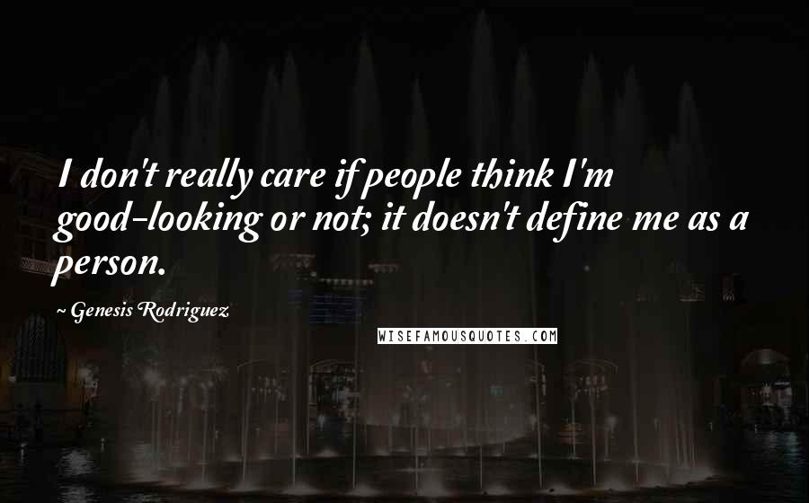 Genesis Rodriguez quotes: I don't really care if people think I'm good-looking or not; it doesn't define me as a person.
