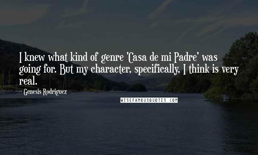 Genesis Rodriguez quotes: I knew what kind of genre 'Casa de mi Padre' was going for. But my character, specifically, I think is very real.