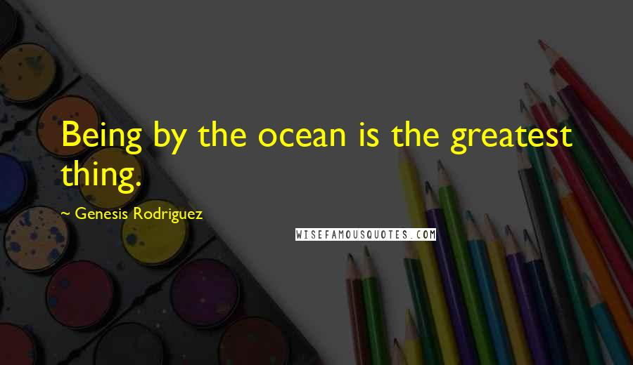 Genesis Rodriguez quotes: Being by the ocean is the greatest thing.