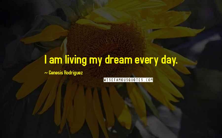 Genesis Rodriguez quotes: I am living my dream every day.