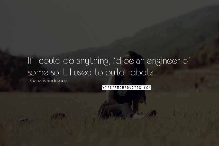 Genesis Rodriguez quotes: If I could do anything, I'd be an engineer of some sort. I used to build robots.