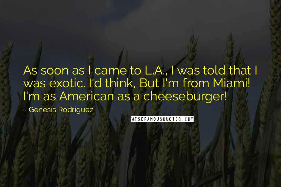Genesis Rodriguez quotes: As soon as I came to L.A., I was told that I was exotic. I'd think, But I'm from Miami! I'm as American as a cheeseburger!