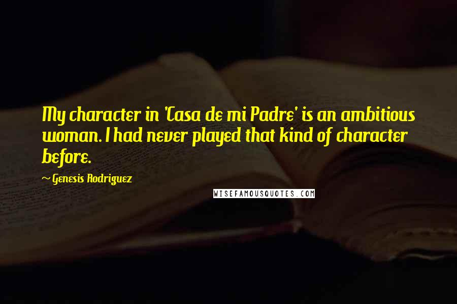Genesis Rodriguez quotes: My character in 'Casa de mi Padre' is an ambitious woman. I had never played that kind of character before.