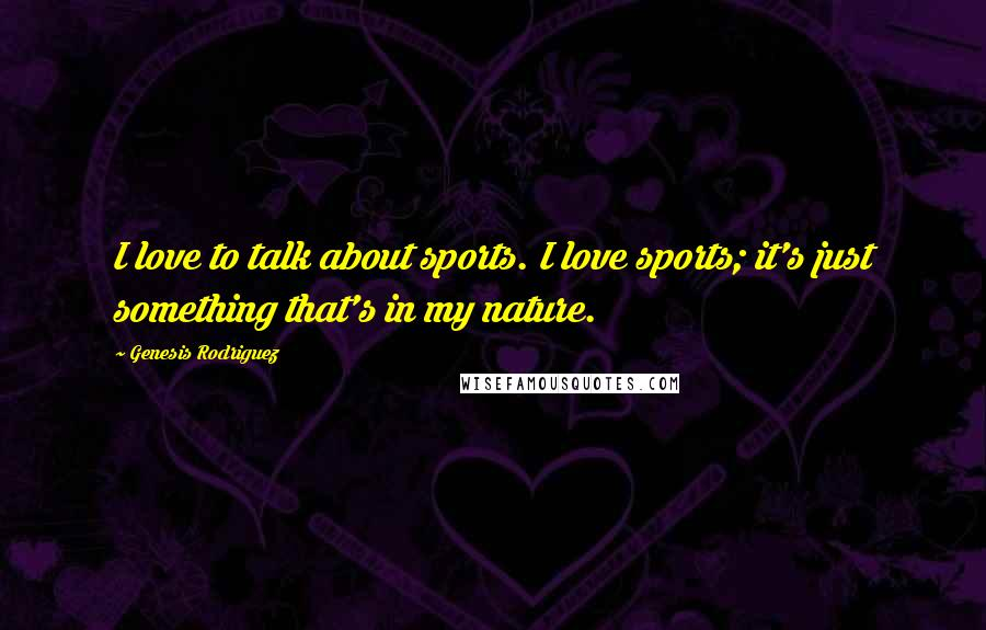 Genesis Rodriguez quotes: I love to talk about sports. I love sports; it's just something that's in my nature.