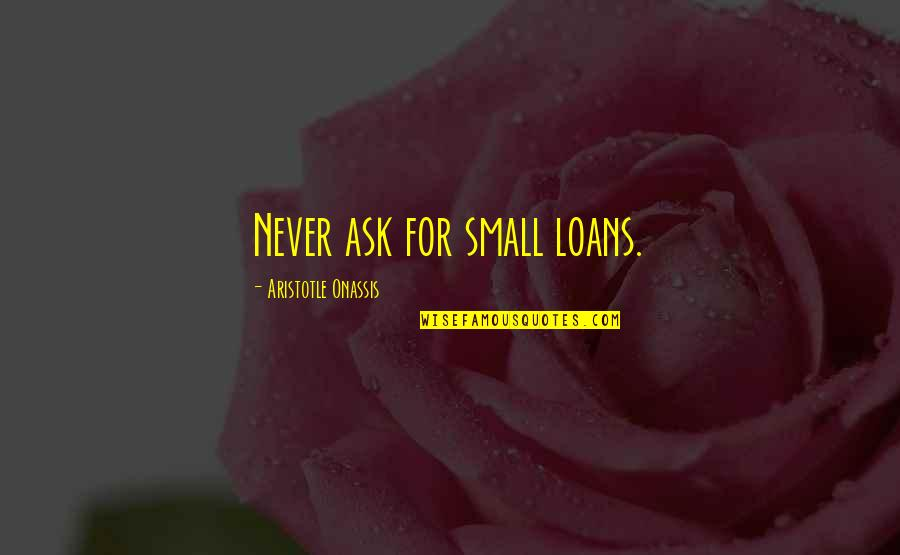Genetic Roulette Quotes By Aristotle Onassis: Never ask for small loans.