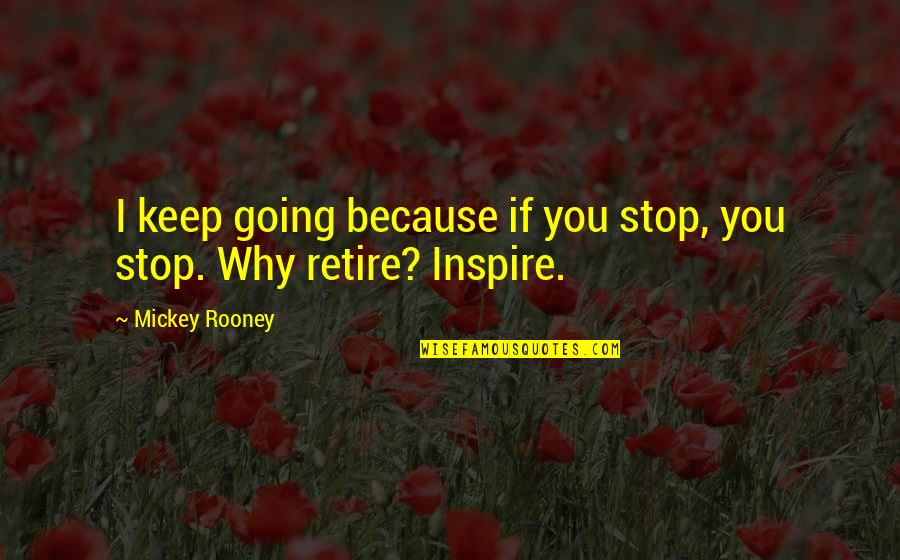 Genetic Roulette Quotes By Mickey Rooney: I keep going because if you stop, you