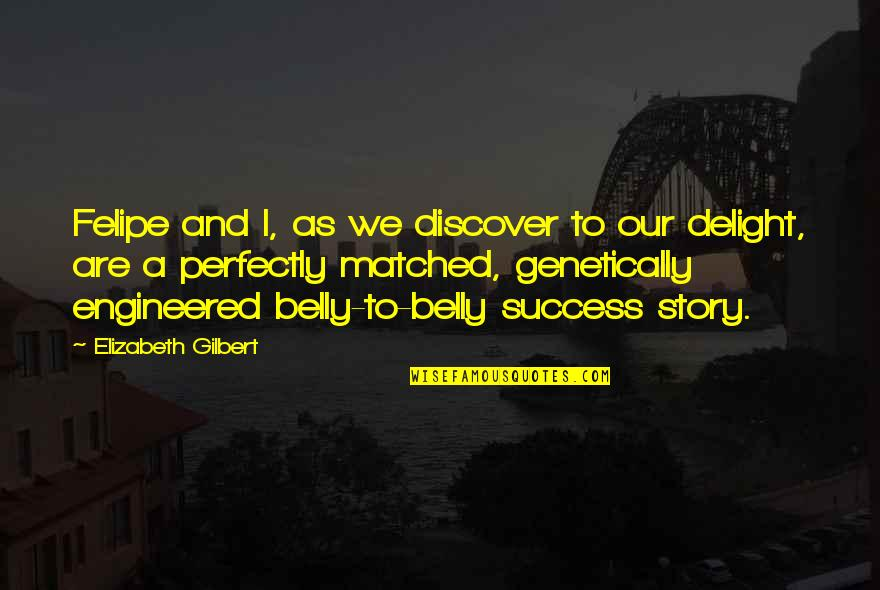 Genetically Engineered Quotes By Elizabeth Gilbert: Felipe and I, as we discover to our