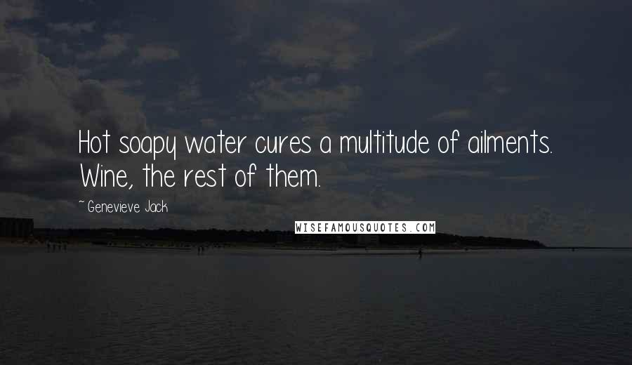 Genevieve Jack quotes: Hot soapy water cures a multitude of ailments. Wine, the rest of them.
