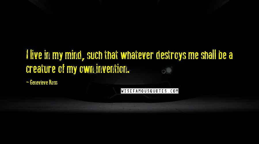 Genevieve Ross quotes: I live in my mind, such that whatever destroys me shall be a creature of my own invention.