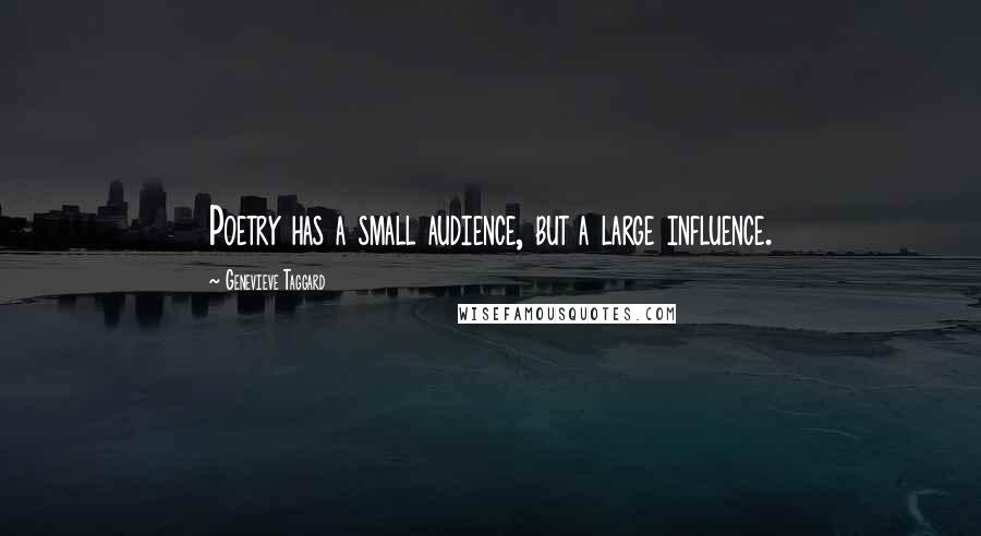 Genevieve Taggard quotes: Poetry has a small audience, but a large influence.