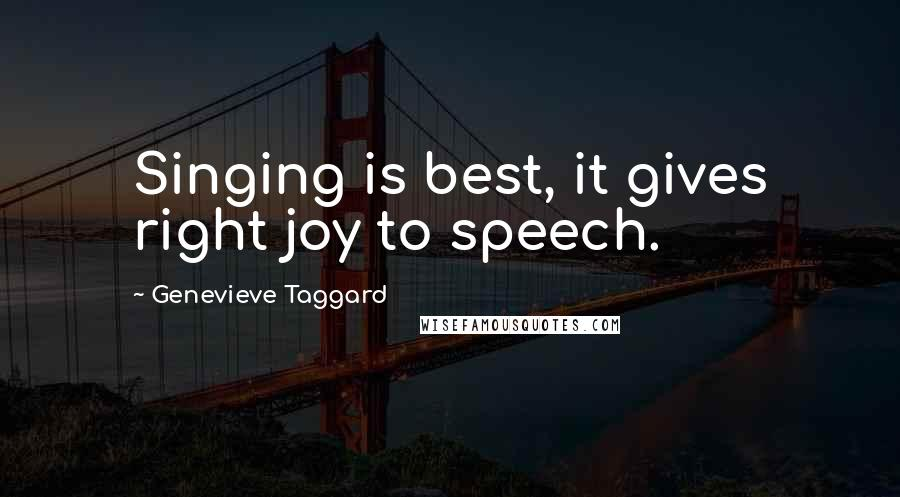 Genevieve Taggard quotes: Singing is best, it gives right joy to speech.