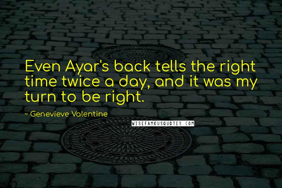Genevieve Valentine quotes: Even Ayar's back tells the right time twice a day, and it was my turn to be right.