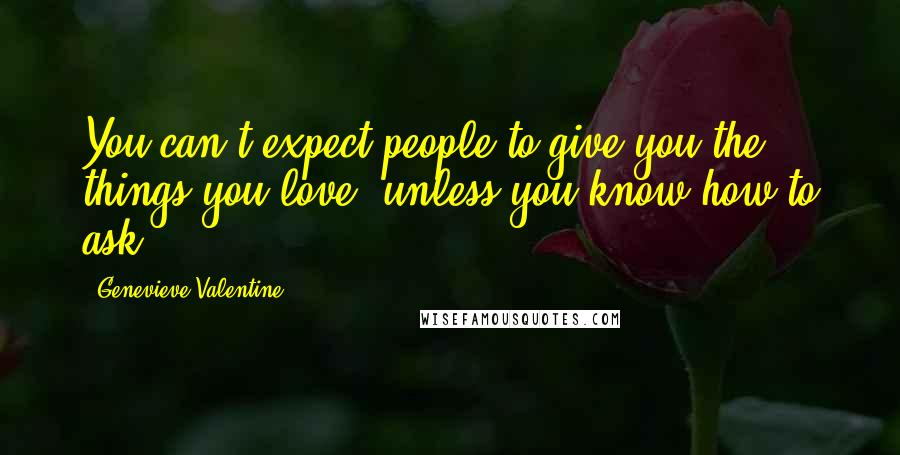 Genevieve Valentine quotes: You can't expect people to give you the things you love, unless you know how to ask.