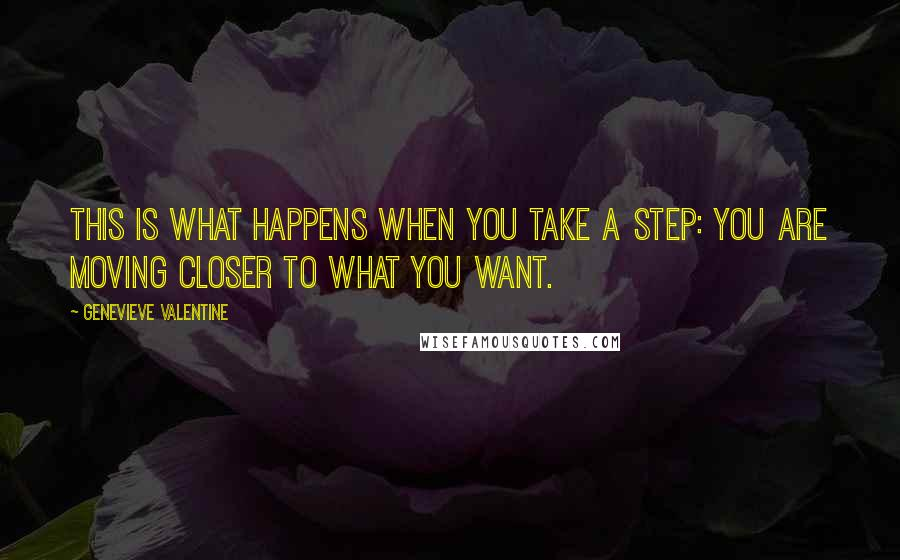Genevieve Valentine quotes: This is what happens when you take a step: you are moving closer to what you want.