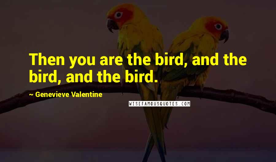 Genevieve Valentine quotes: Then you are the bird, and the bird, and the bird.