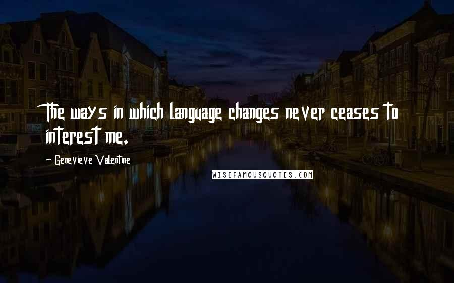 Genevieve Valentine quotes: The ways in which language changes never ceases to interest me.