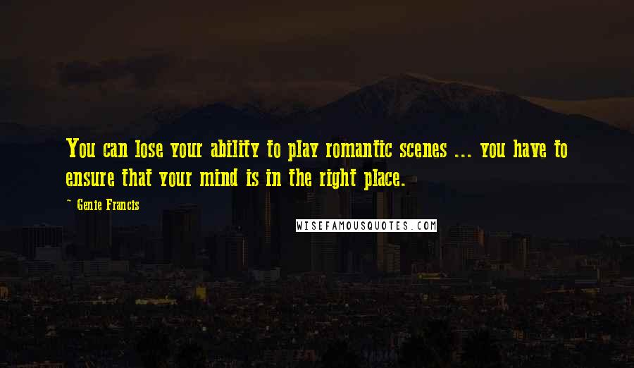 Genie Francis quotes: You can lose your ability to play romantic scenes ... you have to ensure that your mind is in the right place.