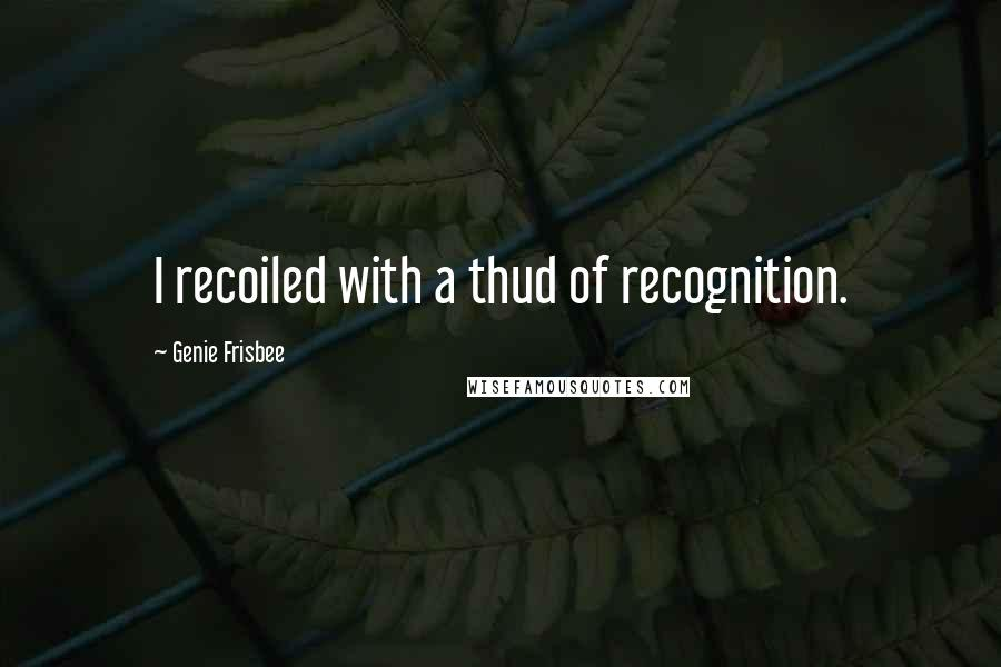 Genie Frisbee quotes: I recoiled with a thud of recognition.