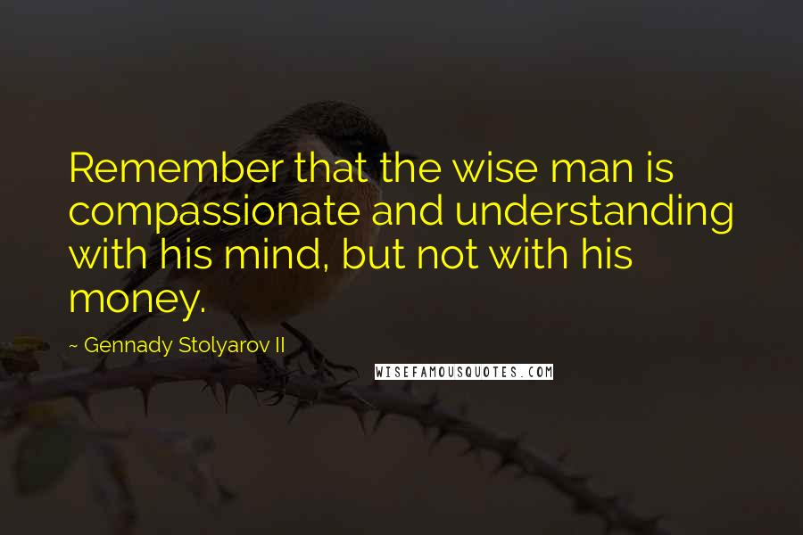 Gennady Stolyarov II quotes: Remember that the wise man is compassionate and understanding with his mind, but not with his money.