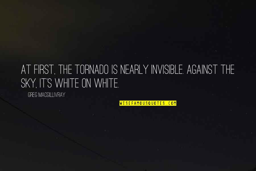 Genryusai Yamamoto Quotes By Greg MacGillivray: At first, the tornado is nearly invisible. Against