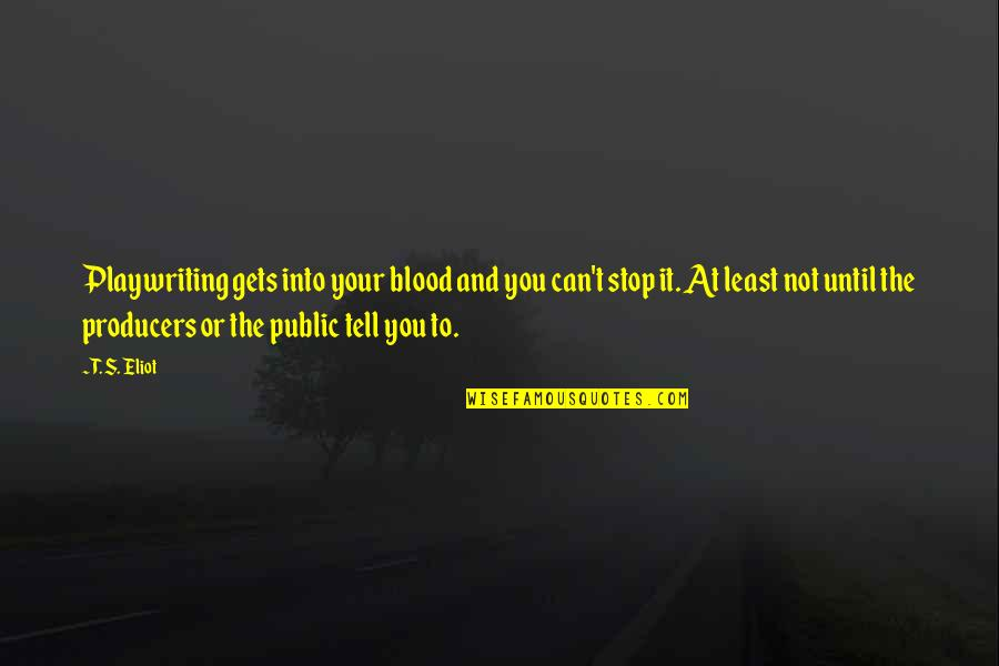 Genryusai Yamamoto Quotes By T. S. Eliot: Playwriting gets into your blood and you can't