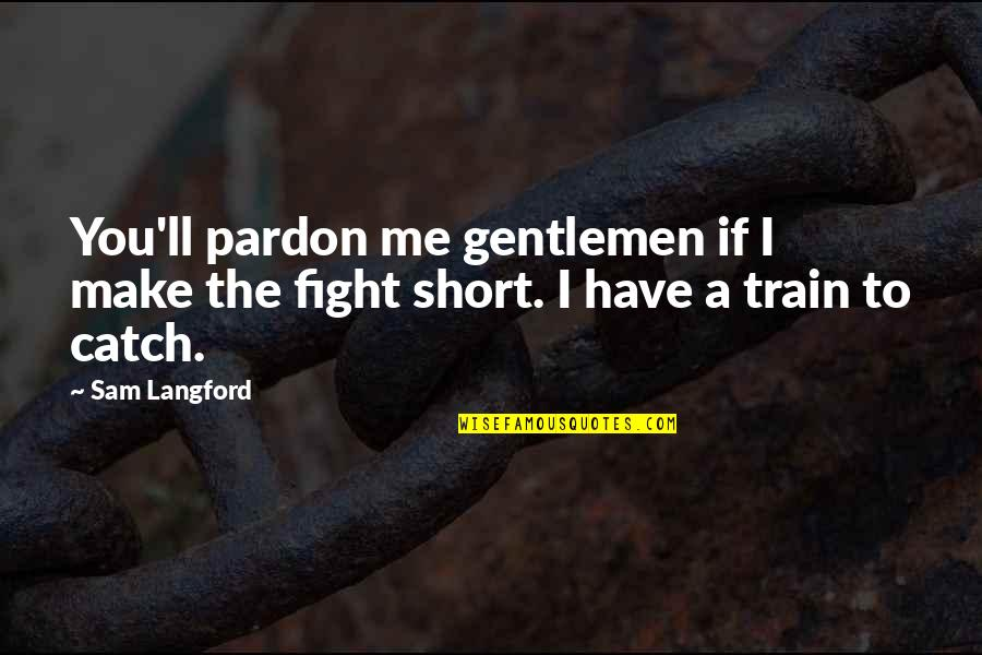 Gentleman Short Quotes By Sam Langford: You'll pardon me gentlemen if I make the