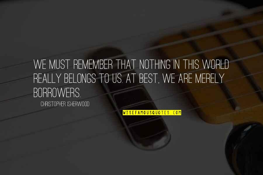 Gentlymanly Quotes By Christopher Isherwood: We must remember that nothing in this world