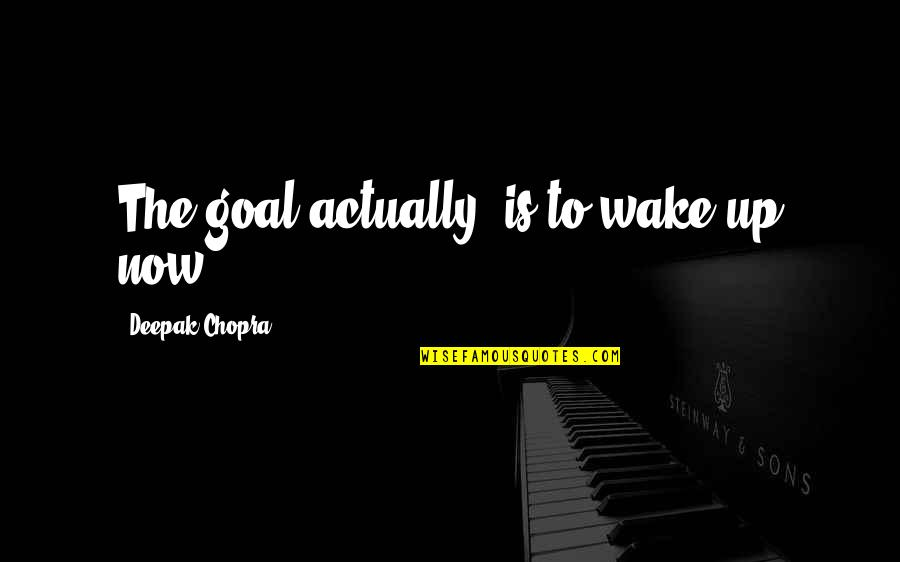 Gentlymanly Quotes By Deepak Chopra: The goal actually, is to wake up now.
