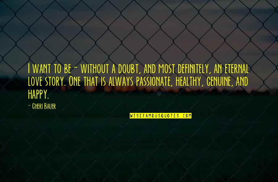 Genuine Love Quotes By Cheri Bauer: I want to be- without a doubt, and
