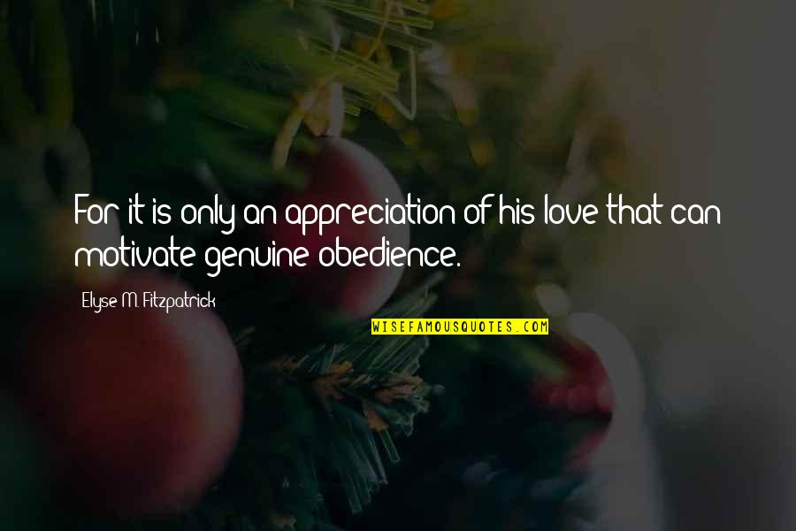 Genuine Love Quotes By Elyse M. Fitzpatrick: For it is only an appreciation of his