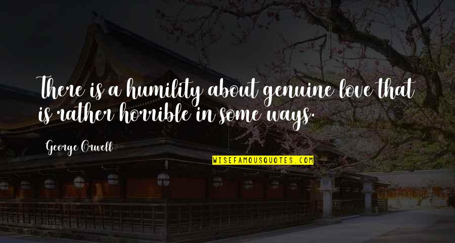 Genuine Love Quotes By George Orwell: There is a humility about genuine love that