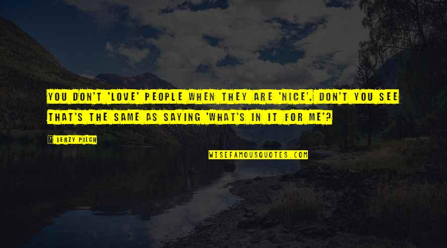 Genuine Love Quotes By Jerzy Pilch: You don't 'love' people when they are 'nice'.
