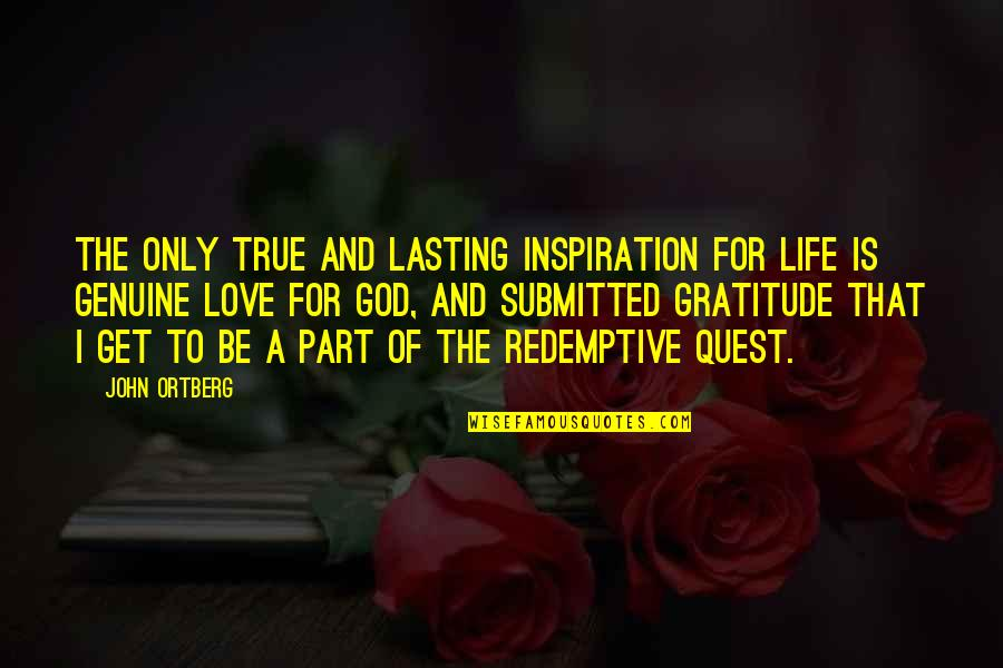 Genuine Love Quotes By John Ortberg: The only true and lasting inspiration for life