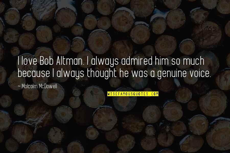 Genuine Love Quotes By Malcolm McDowell: I love Bob Altman. I always admired him