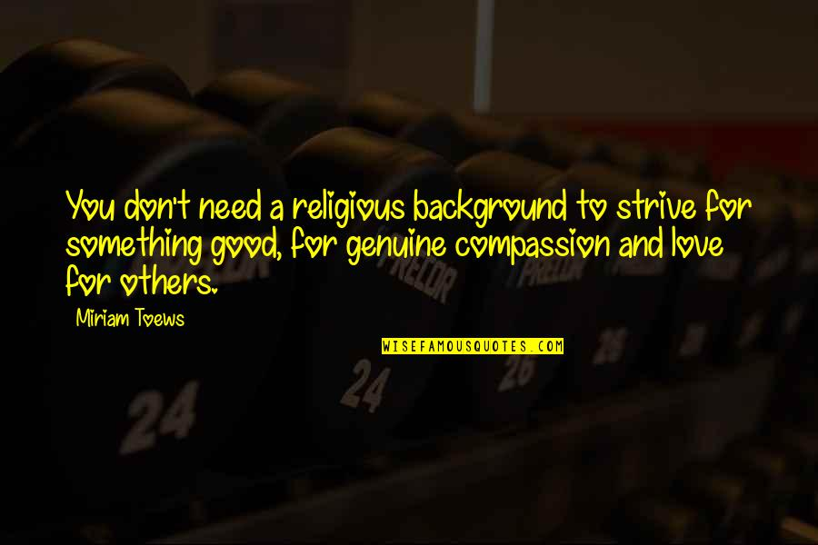 Genuine Love Quotes By Miriam Toews: You don't need a religious background to strive
