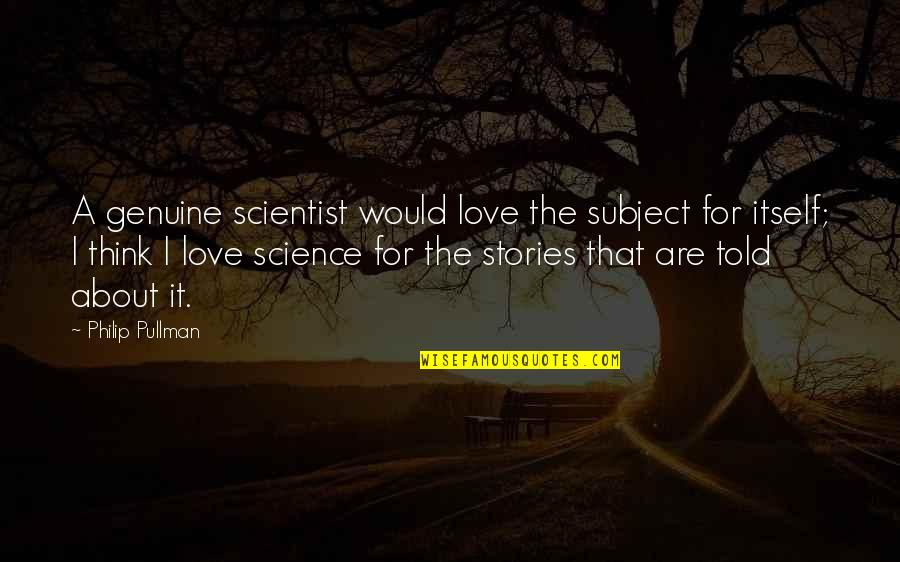 Genuine Love Quotes By Philip Pullman: A genuine scientist would love the subject for