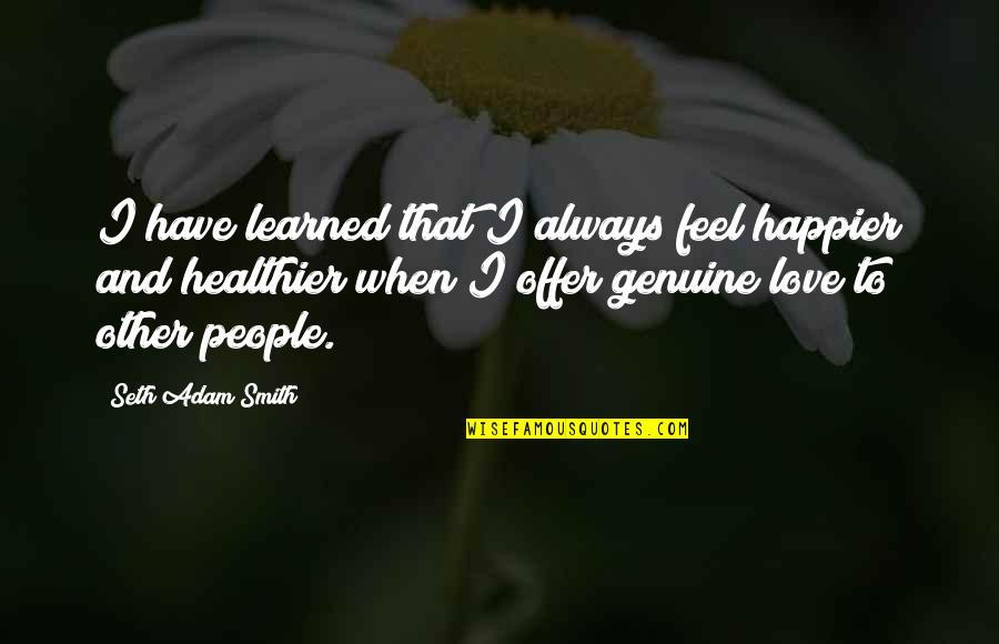 Genuine Love Quotes By Seth Adam Smith: I have learned that I always feel happier
