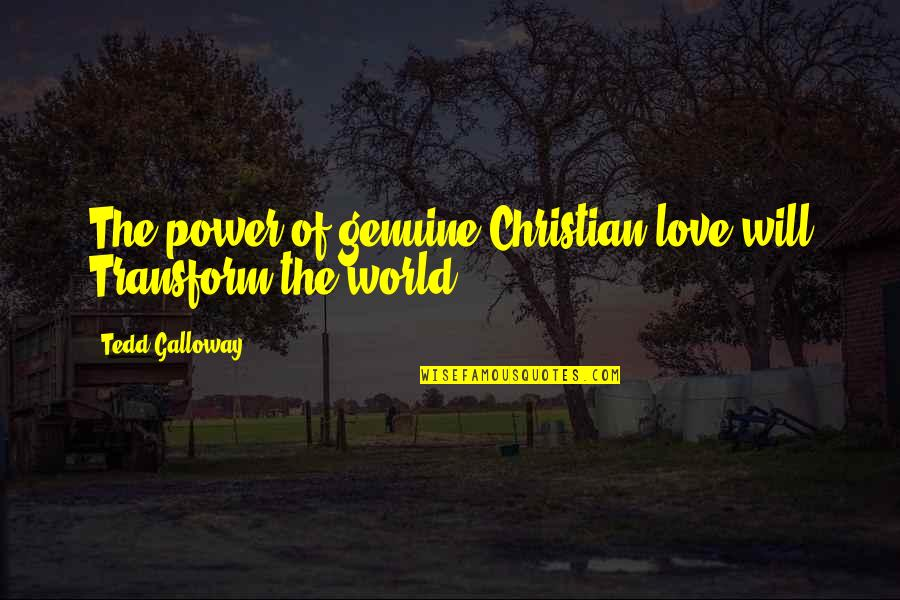 Genuine Love Quotes By Tedd Galloway: The power of genuine Christian love will Transform